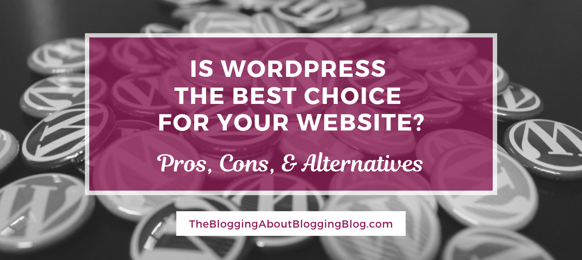 WordPress is the choice of most bloggers, but is it right for your website? | TheBloggingAboutBloggingBlog.com